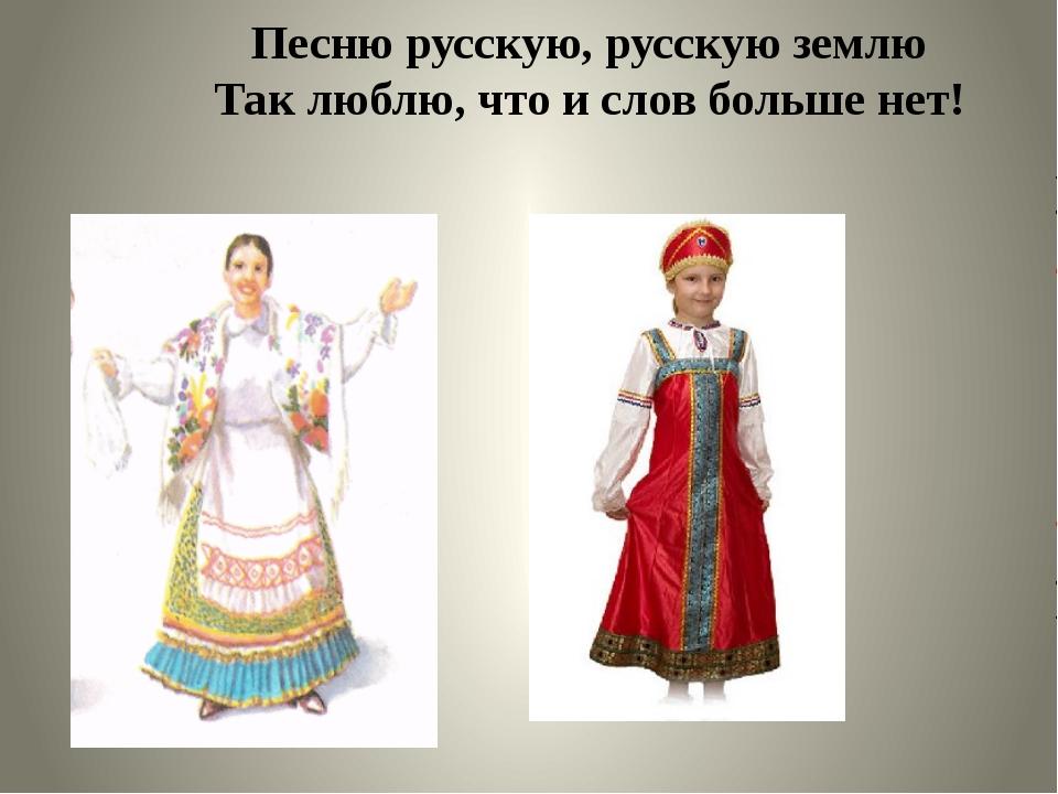 Песню русскую, русскую землю Так люблю, что и слов больше нет!