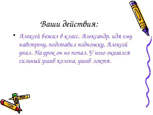 Ваши действия: Алексей бежал в класс. Александр, идя ему навстречу, подставил...