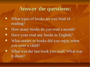 Answer the questions: What types of books are you fond of reading? How many b