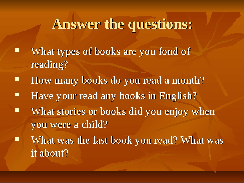 Answer the questions: What types of books are you fond of reading? How many b...