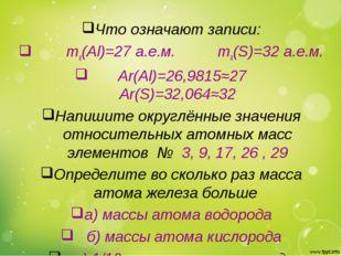 Что означают записи: ma(Al)=27 a.e.м. ma(S)=32 a.e.м. Аr(Al)=26,9815≈27 Ar(S)