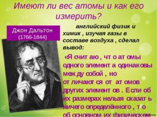 Имеют ли вес атомы и как его измерить? Джон Дальтон (1766-1844) английский фи