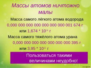 Массы атомов ничтожно малы Масса самого лёгкого атома водорода 0,000 000 000