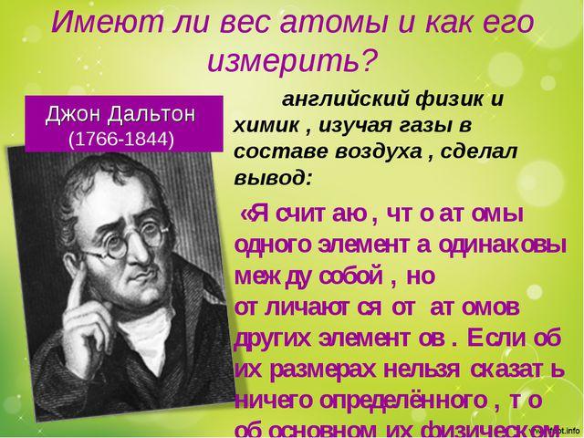 Имеют ли вес атомы и как его измерить? Джон Дальтон (1766-1844) английский фи...