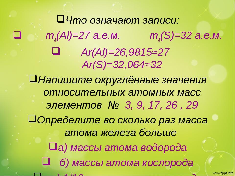 Что означают записи: ma(Al)=27 a.e.м. ma(S)=32 a.e.м. Аr(Al)=26,9815≈27 Ar(S)...