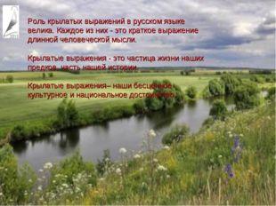 Роль крылатых выражений в русском языке велика. Каждое из них - это краткое
