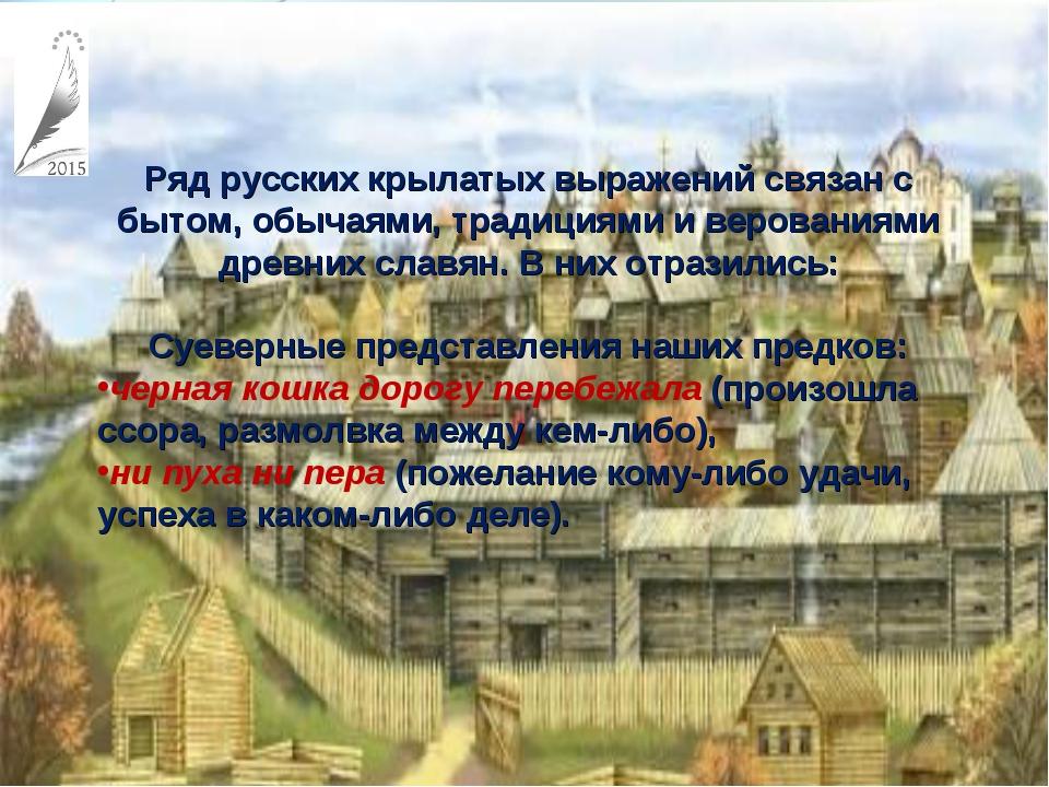 Ряд русских крылатых выражений связан с бытом, обычаями, традициями и верован...