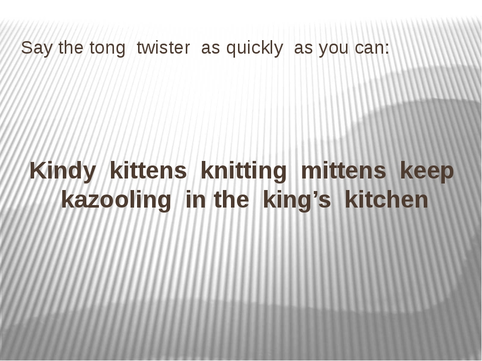 Say the tong twister as quickly as you can: Kindy kittens knitting mittens ke...
