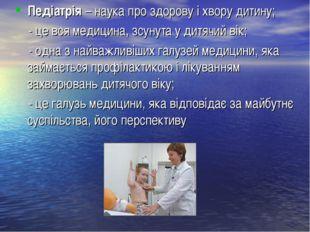 Педіатрія – наука про здорову і хвору дитину; - це вся медицина, зсунута у ди