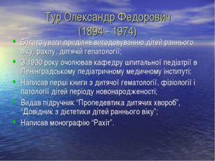 Тур Олександр Федорович (1894 - 1974) Багато уваги приділяв вигодовуванню діт
