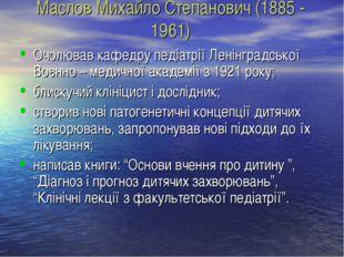 Маслов Михайло Степанович (1885 - 1961) Очолював кафедру педіатрії Ленінградс