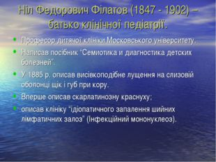 Ніл Федорович Філатов (1847 - 1902) – батько клінічної педіатрії. Професор ди