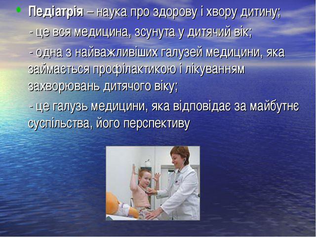 Педіатрія – наука про здорову і хвору дитину; - це вся медицина, зсунута у ди...