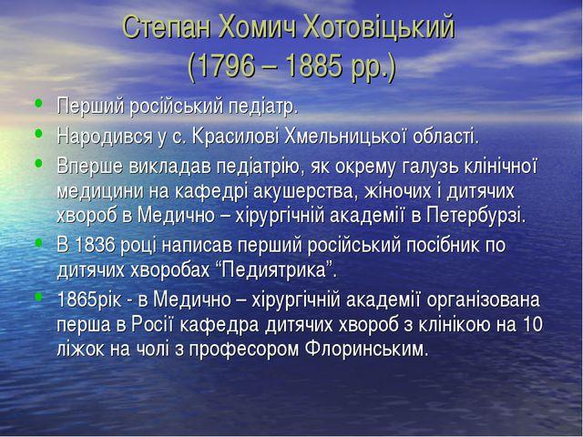 Степан Хомич Хотовіцький (1796 – 1885 рр.) Перший російський педіатр. Народив...