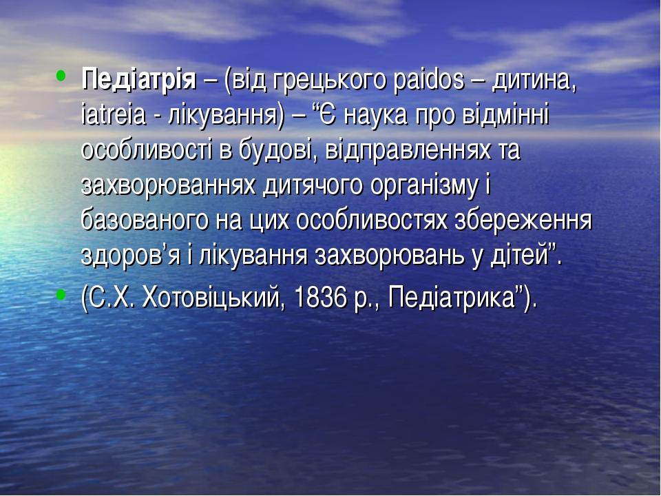 """Педіатрія – (від грецького paidos – дитина, iatreia - лікування) – """"Є наука..."""