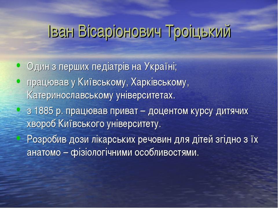 Іван Вісаріонович Троіцький Один з перших педіатрів на Україні; працював у Ки...