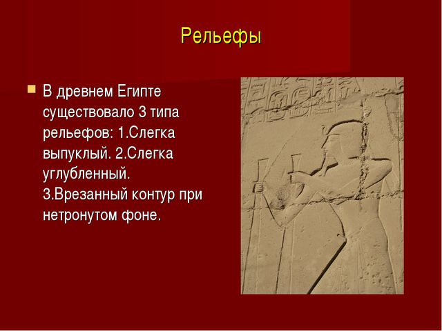 Рельефы В древнем Египте существовало 3 типа рельефов: 1.Слегка выпуклый. 2.С...