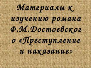 Материалы к изучению романа Ф.М.Достоевского «Преступление и наказание»
