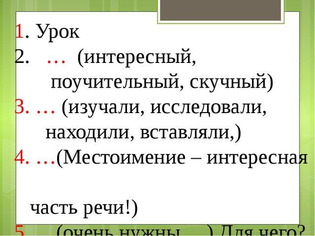 1. Урок … (интересный, поучительный, скучный) 3. … (изучали, исследовали, нах...