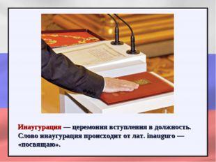 Инаугурация — церемония вступления в должность. Слово инаугурация происходит