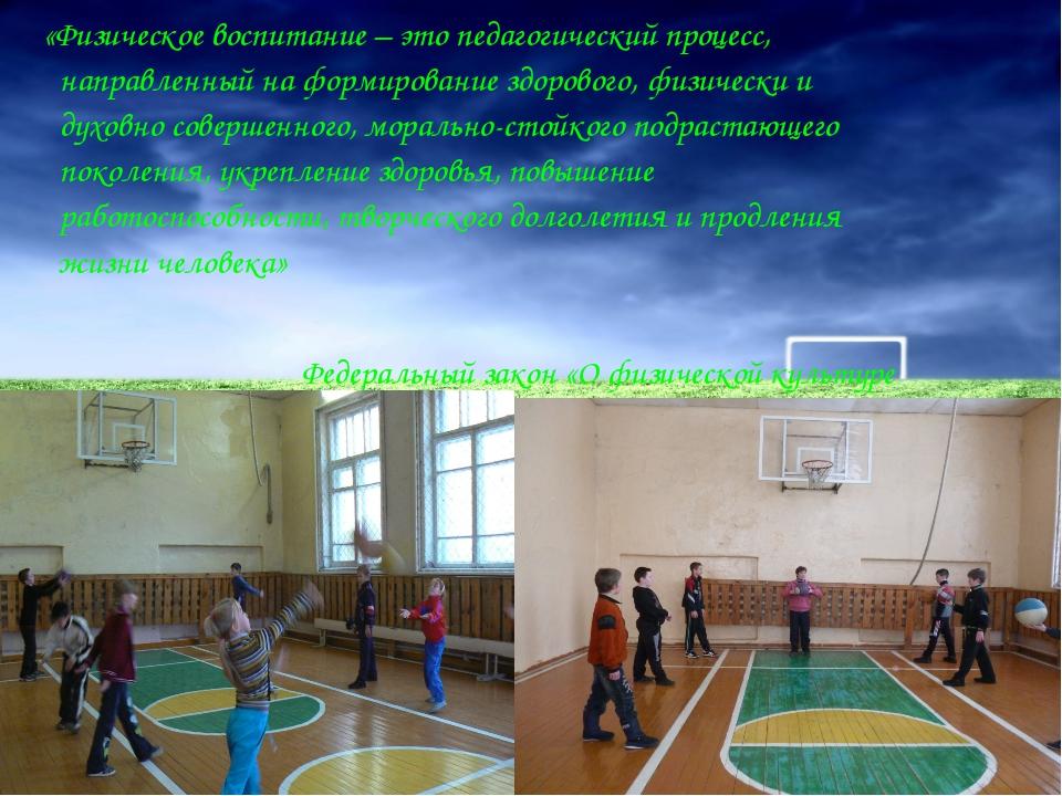 «Физическое воспитание – это педагогический процесс, направленный на формиро...