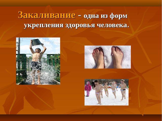 Закаливание - одна из форм укрепления здоровья человека.