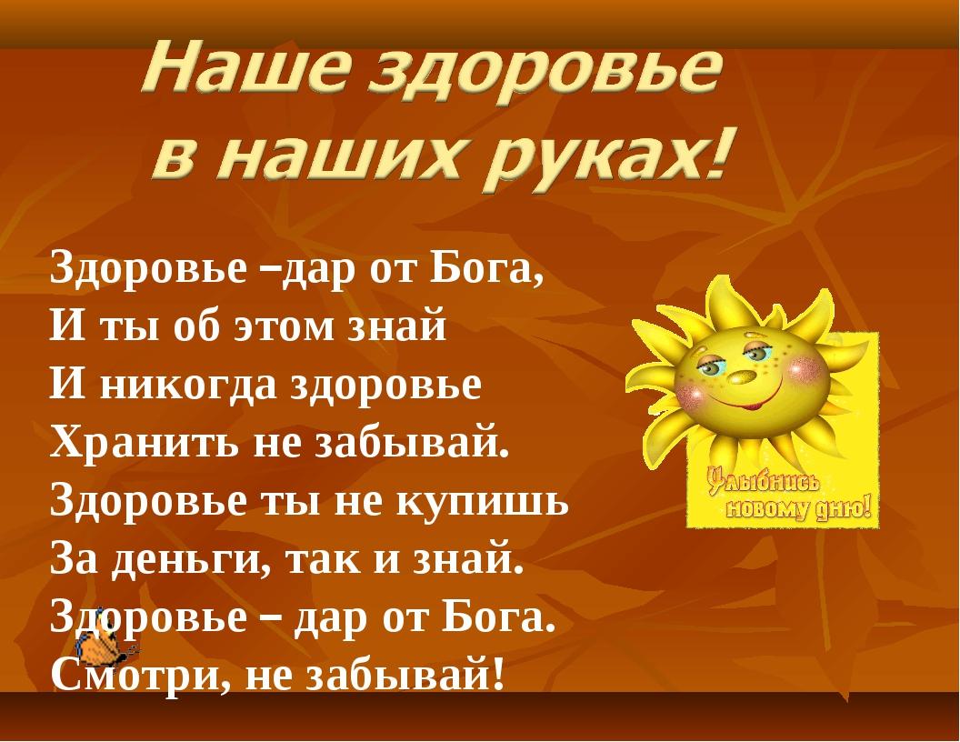 Здоровье –дар от Бога, И ты об этом знай И никогда здоровье Хранить не забыва...