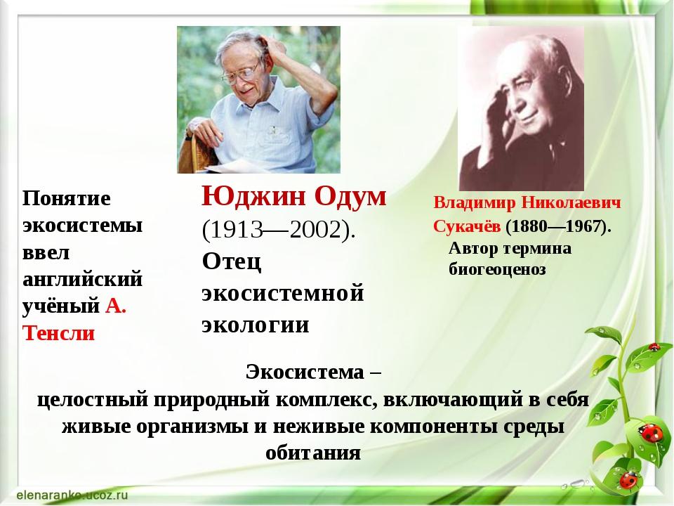 Юджин Одум (1913—2002). Отец экосистемной экологии Владимир Николаевич Сукач...