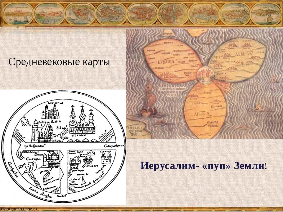Средневековые карты Иерусалим- «пуп» Земли! На картах как и в древности, земл...