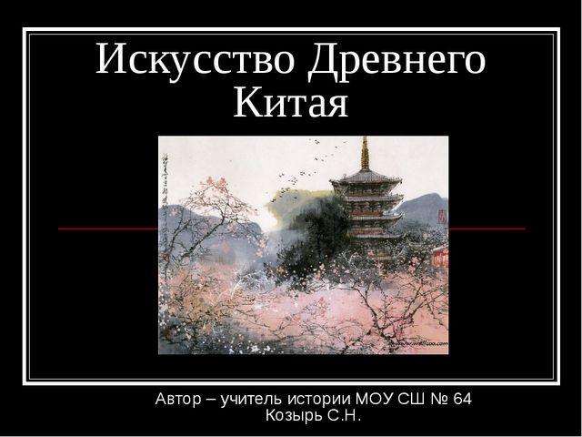 Искусство Древнего Китая Автор – учитель истории МОУ СШ № 64 Козырь С.Н.