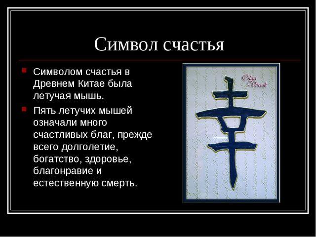 Символ счастья Символом счастья в Древнем Китае была летучая мышь. Пять летуч...