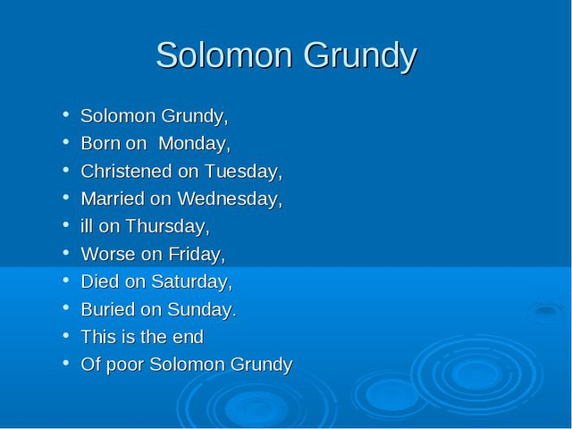 Solomon Grundy Solomon Grundy, Born on Monday, Christened on Tuesday, Married...