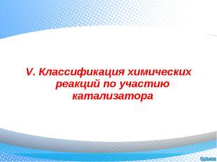 V. Классификация химических реакций по участию катализатора