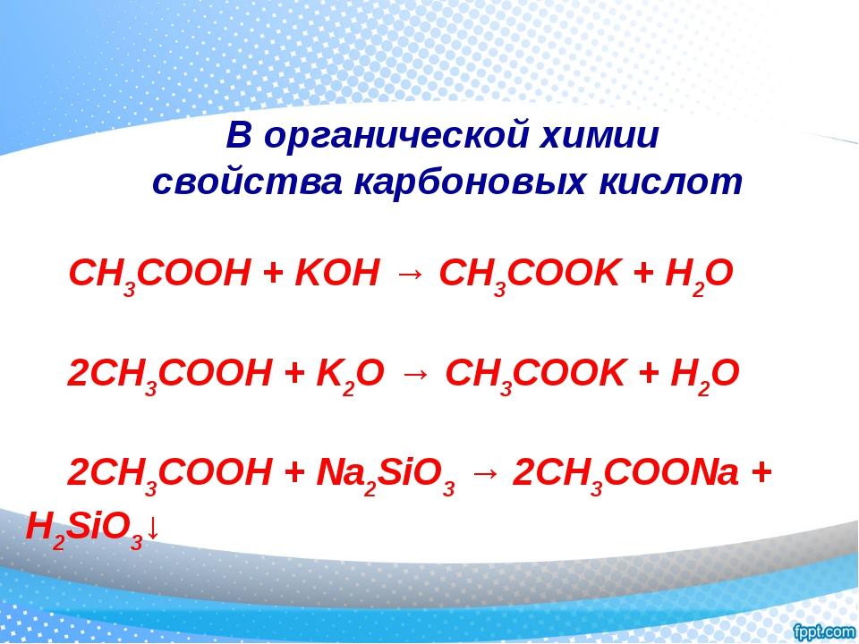 В органической химии свойства карбоновых кислот CH3COOH + KOH → CH3COOK + H2O...