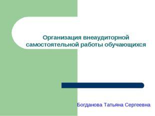 Организация внеаудиторной самостоятельной работы обучающихся Богданова Татья