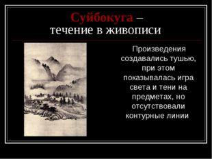 Суйбокуга – течение в живописи Произведения создавались тушью, при этом пока