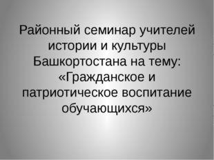 Районный семинар учителей истории и культуры Башкортостана на тему: «Гражданс