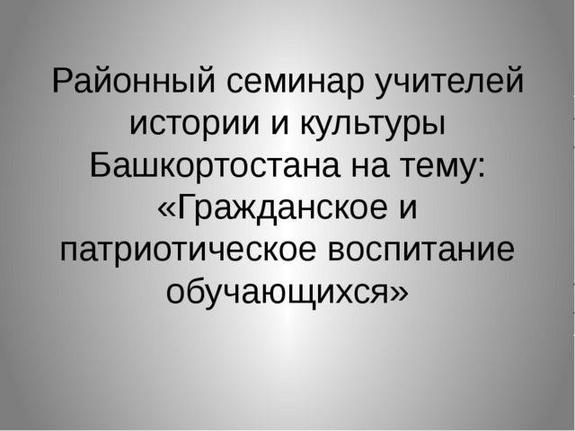 Районный семинар учителей истории и культуры Башкортостана на тему: «Гражданс...