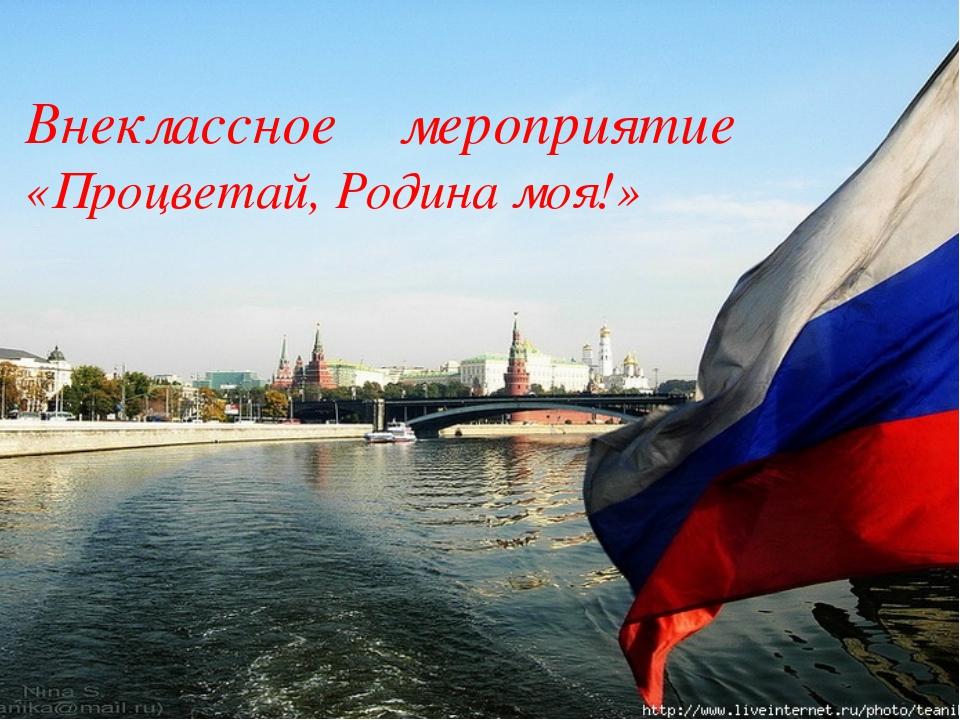 РОССИЯ – РОДИНА МОЯ! Внеклассное мероприятие «Процветай, Родина моя!»