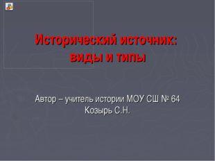Исторический источник: виды и типы Автор – учитель истории МОУ СШ № 64 Козырь