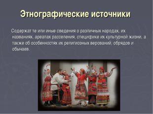 Этнографические источники Содержат те или иные сведения о различных народах,