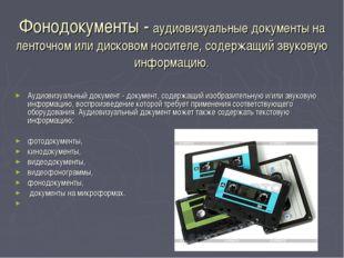 Фонодокументы - аудиовизуальные документы на ленточном или дисковом носителе