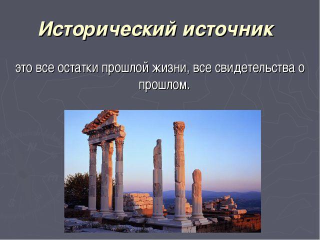 Исторический источник это все остатки прошлой жизни, все свидетельства о про...