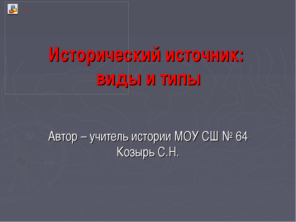 Исторический источник: виды и типы Автор – учитель истории МОУ СШ № 64 Козырь...