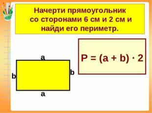 Начерти прямоугольник со сторонами 6 см и 2 см и найди его периметр. Р = (а +