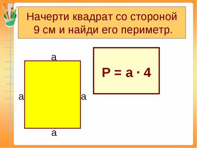 Начерти квадрат со стороной 9 см и найди его периметр. Р = а ∙ 4 а а а а