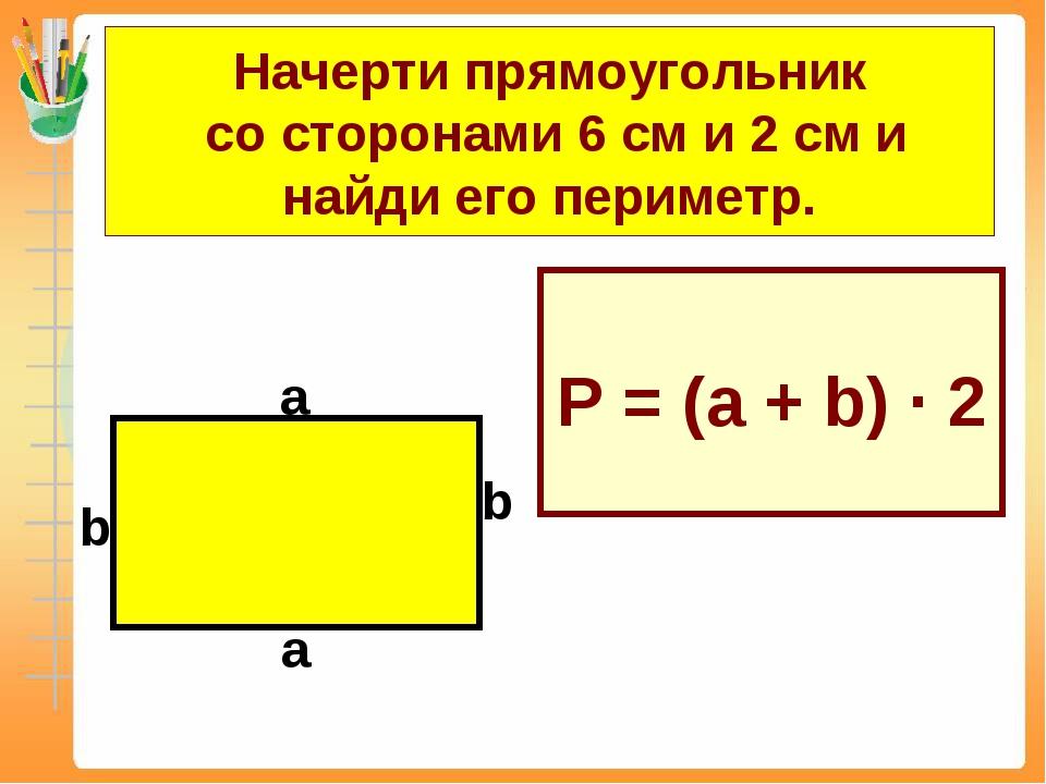 Начерти прямоугольник со сторонами 6 см и 2 см и найди его периметр. Р = (а +...