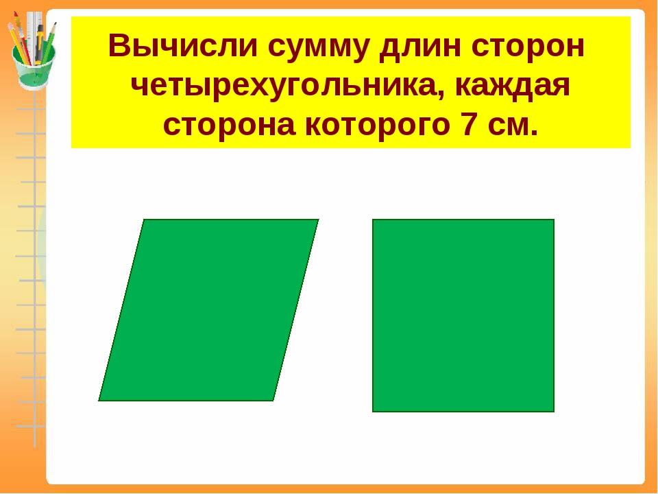 Вычисли сумму длин сторон четырехугольника, каждая сторона которого 7 см.