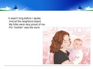 It wasn't long before I spoke, And all the neighbors heard. My folks were