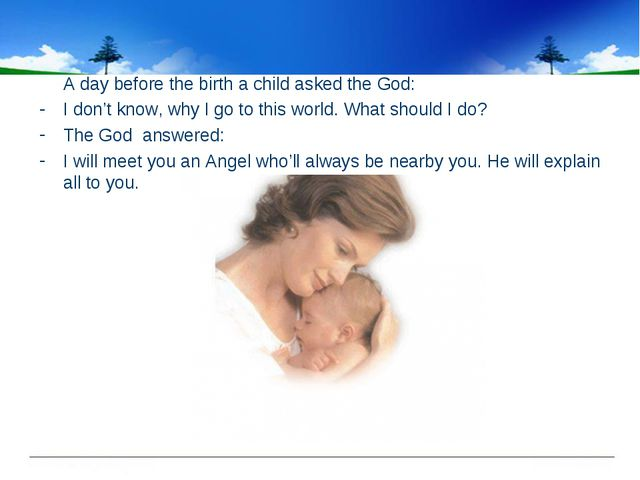 A day before the birth a child asked the God: I don't know, why I go to this...